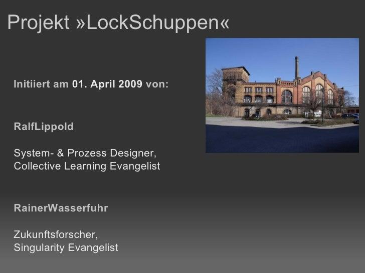 Projekt »LockSchuppen«  Initiiert am  01. April 2009  von: RalfLippold System- & Prozess Designer, Collective Learning Eva...