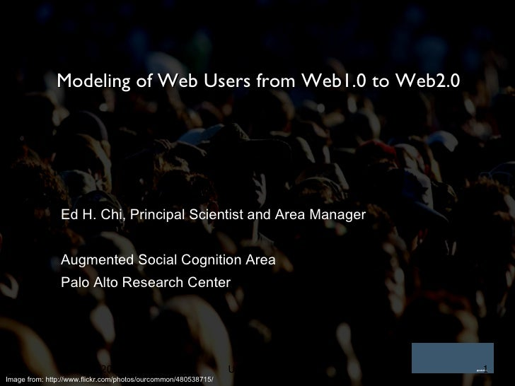 Modeling of Web Users from Web1.0 to Web2.0 Ed H. Chi, Principal Scientist and Area Manager Augmented Social Cognition Are...