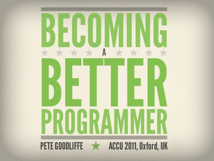 BECOMING         ABETTERPROGRAMMERPETE GOODLIFFE       ACCU 2011, Oxford, UK