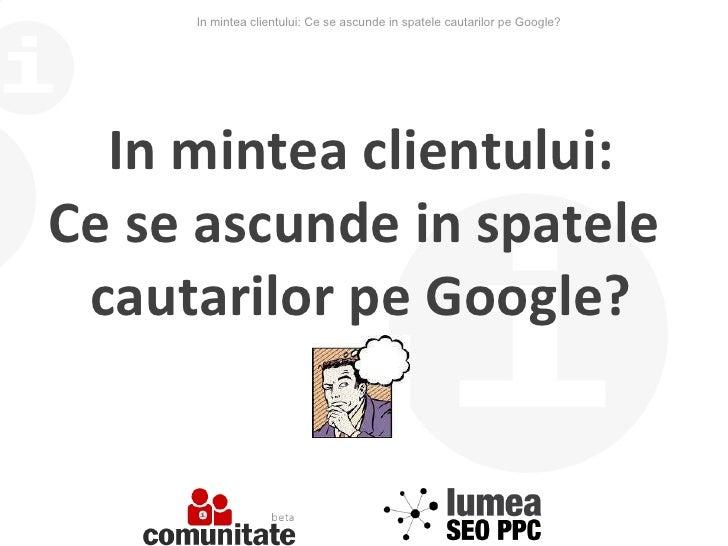In mintea clientului: Ce se ascunde in spatele cautarilor pe Google? In mintea clientului: Ce se ascunde in spatele  cauta...