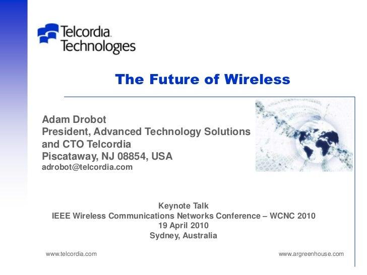 The Future of WirelessAdam DrobotPresident, Advanced Technology Solutionsand CTO TelcordiaPiscataway, NJ 08854, USAadrobot...