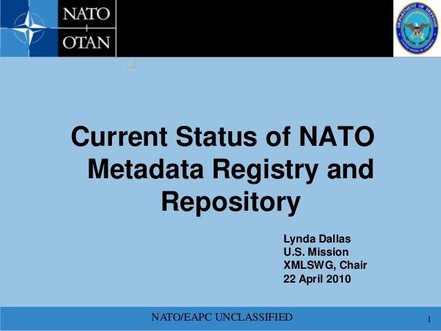 NATO/EAPC UNCLASSIFIED 1 Current Status of NATO Metadata Registry and Repository  Lynda Dallas U.S. Mission XMLSWG, Chair...