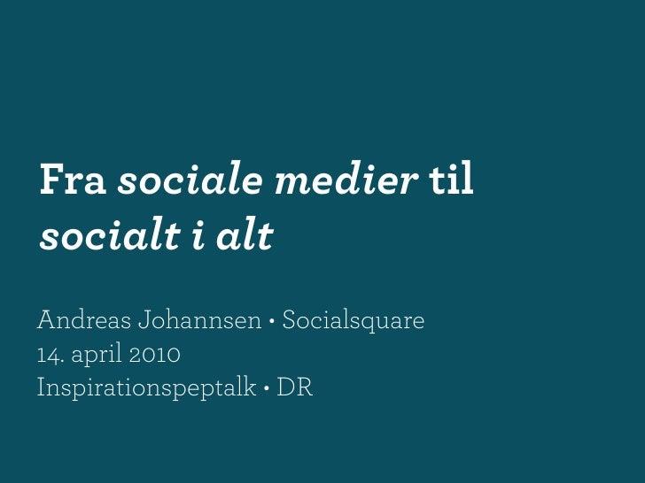 Fra sociale medier til socialt i alt Andreas Johannsen • Socialsquare 14. april 2010 Inspirationspeptalk • DR