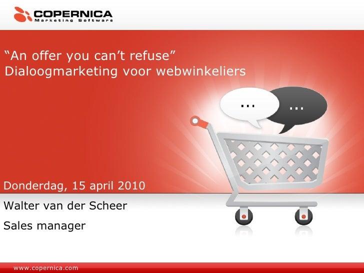 "www.copernica.com "" An offer you can't refuse"" Dialoogmarketing voor webwinkeliers Donderdag, 15 april 2010 Walter van der..."