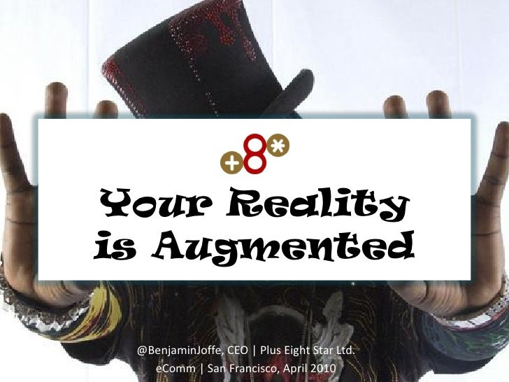 Your Reality is Augmented   @BenjaminJoffe, CEO   Plus Eight Star Ltd.    eComm   San Francisco, April 2010