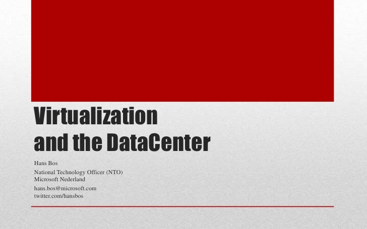 Virtualizationand the DataCenter<br />Hans Bos<br />National Technology Officer (NTO)Microsoft Nederland<br />hans.bos@mic...