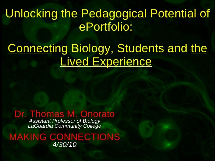 Unlocking the Pedagogical Potential of ePortfolio:  Connect ing Biology, Students and  the Lived Experience   Dr. Thomas M...