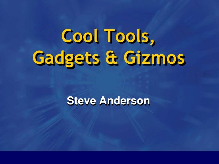Cool Tools, Gadgets & Gizmos<br />Steve Anderson<br />