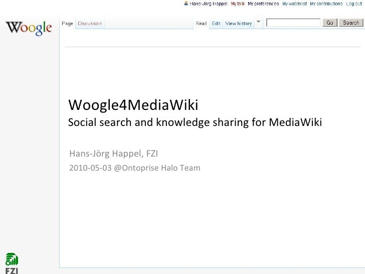 Woogle4MediaWiki  Social search and knowledge sharing for MediaWiki Hans-Jörg Happel, FZI 2010-05-03 @Ontoprise Halo Team