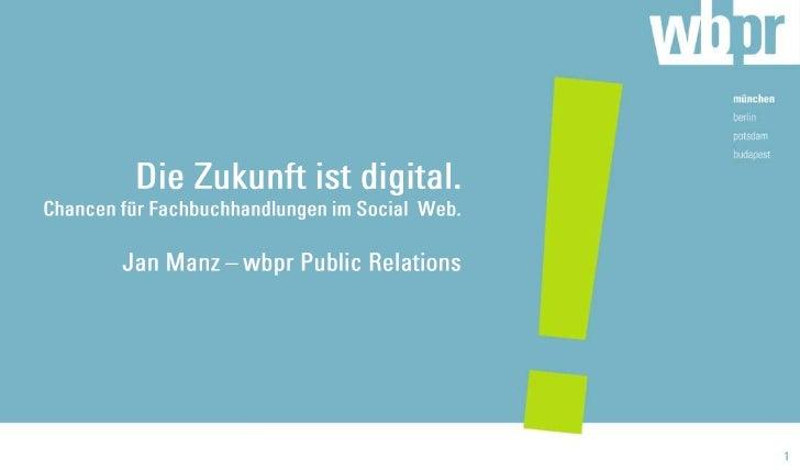 Die Zukunft ist digital. Chancen für Fachbuchhandlungen im Social  Web.Jan Manz – wbpr Public Relations<br />1<br />