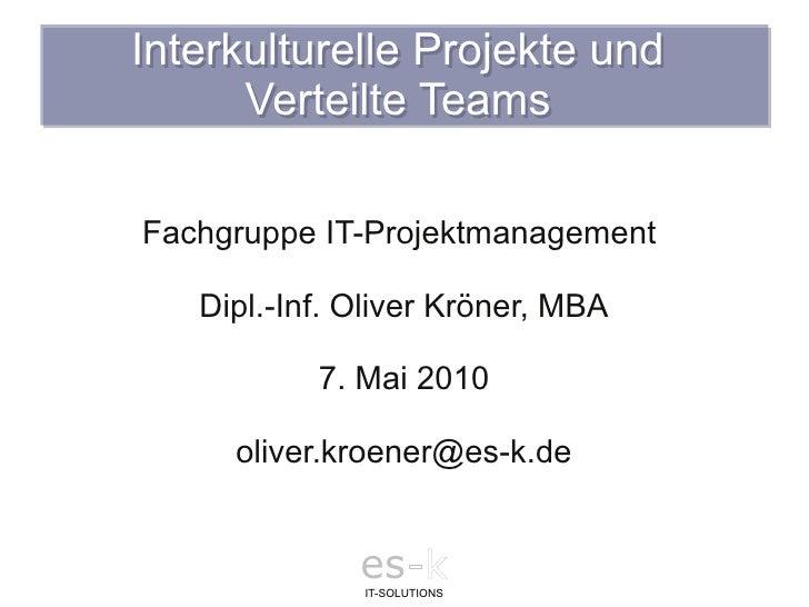 Interkulturelle Projekte und       Verteilte Teams  Fachgruppe IT-Projektmanagement     Dipl.-Inf. Oliver Kröner, MBA     ...