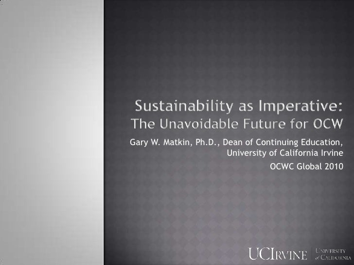 Sustainability as Imperative:                  The Unavoidable Future for OCW<br />Gary W. Matkin, Ph.D., Dean of Continui...