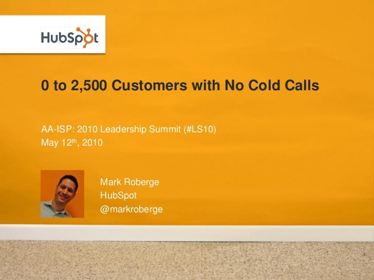 0 to 2,500 Customers with No Cold Calls  AA-ISP: 2010 Leadership Summit (#LS10) May 12th, 2010                Mark Roberge...