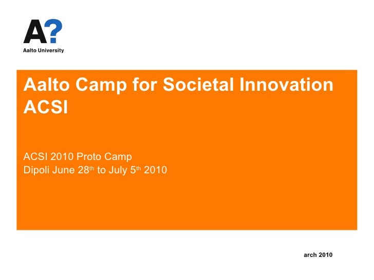 Aalto Camp for Societal Innovation  ACSI ACSI 2010 Proto Camp Dipoli June 28 th  to July 5 th  2010 <ul><li>March 2010 </l...
