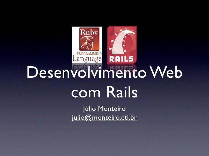 Desenvolvimento Web      com Rails           Júlio Monteiro      julio@monteiro.eti.br