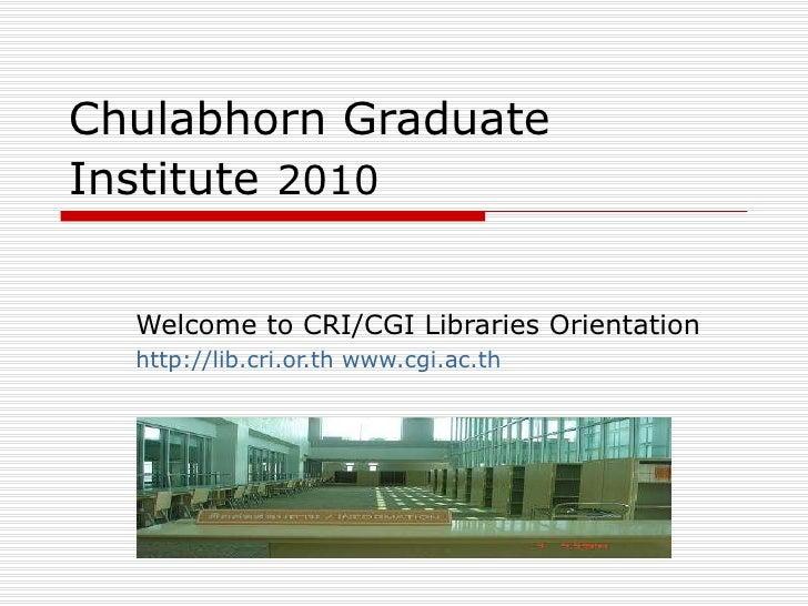 Chulabhorn Graduate Institute   2010 Welcome to CRI/CGI Libraries Orientation http://lib.cri.or.th   www.cgi.ac.th