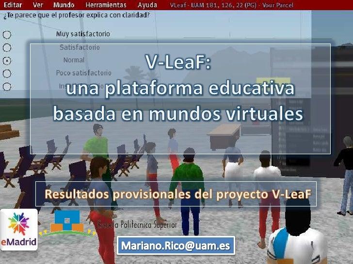 V-LeaF:<br /> una plataforma educativa basada en mundos virtuales<br />Resultadosprovisionales del proyecto V-LeaF<br />Ma...