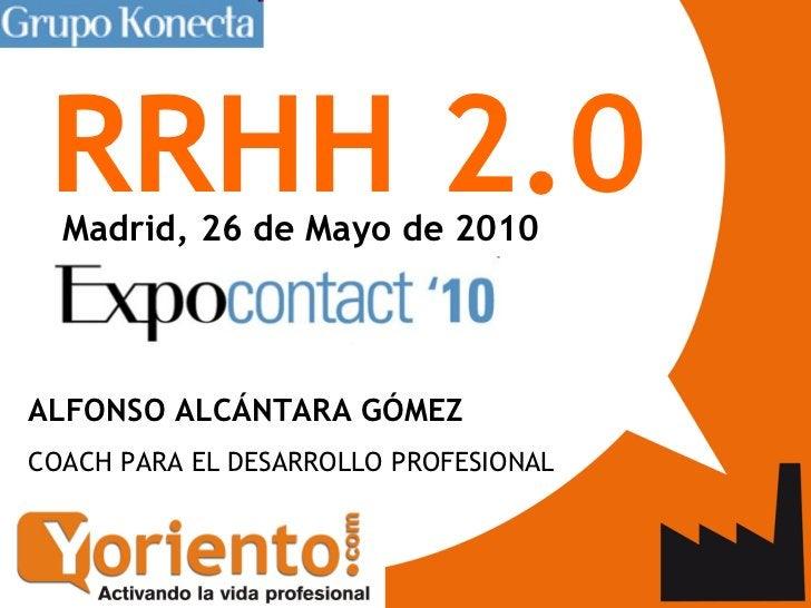 RRHH 2.0 <ul><li>Madrid, 26 de Mayo de 2010   </li></ul>ALFONSO ALCÁNTARA GÓMEZ  COACH PARA EL DESARROLLO PROFESIONAL