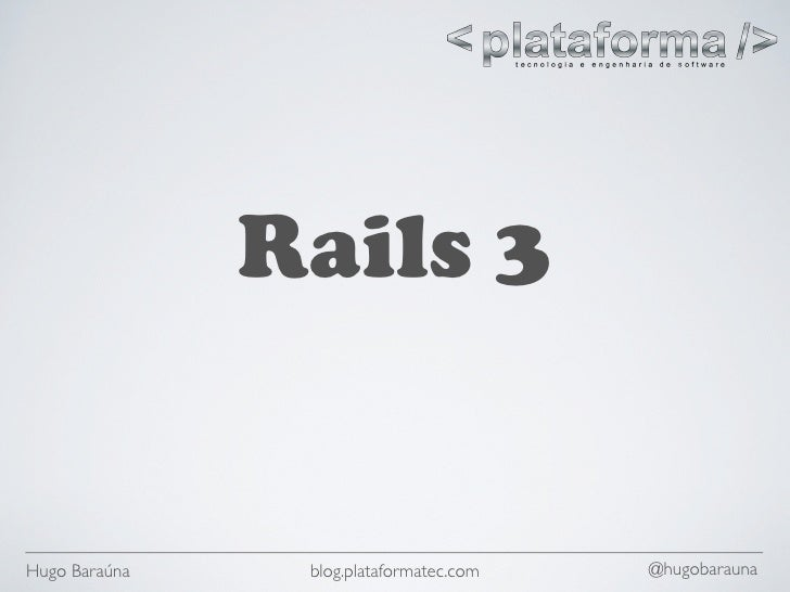 Rails 3   Hugo Baraúna    blog.plataformatec.com   @hugobarauna