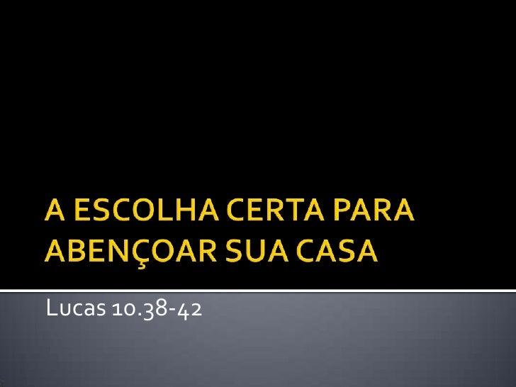 A ESCOLHA CERTA PARA ABENÇOAR SUA CASA<br />Lucas 10.38-42<br />