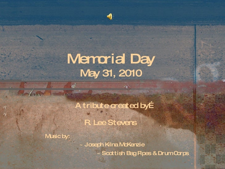 Memorial Day May 31, 2010 A tribute created by… R. Lee Stevens Music by: ~ Joseph Kilna McKenzie ~ Scottish Bag Pipes & Dr...