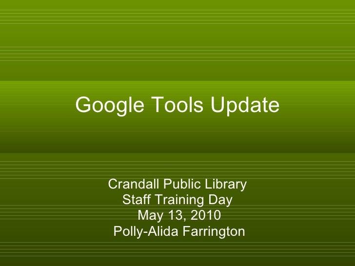 Google Tools Update Crandall Public Library Staff Training Day May 13, 2010 Polly-Alida Farrington