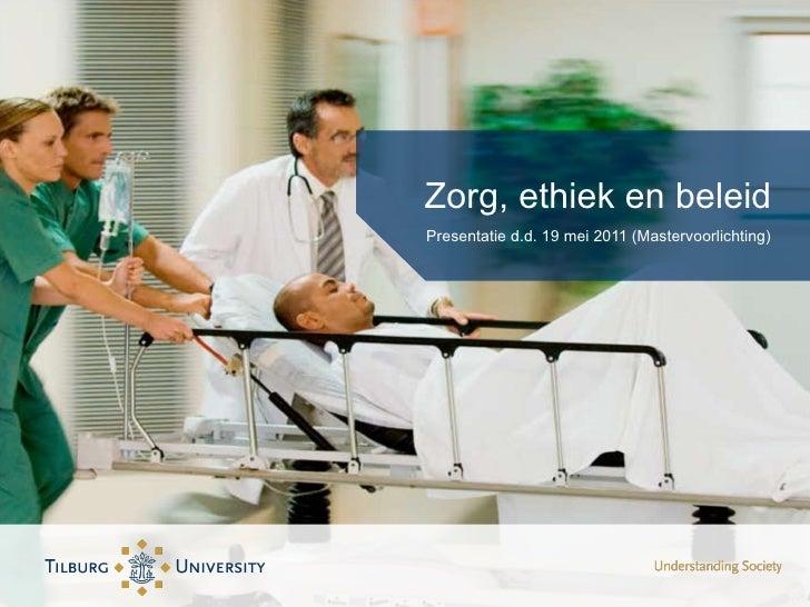 Zorg, ethiek en beleid <ul><li>Presentatie d.d. 19 mei 2011 (Mastervoorlichting) </li></ul>