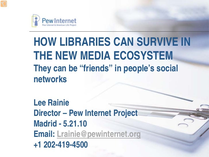 "HOW LIBRARIES CAN SURVIVE IN THE NEW MEDIA ECOSYSTEM They can be ""friends"" in people's social networks  Lee Rainie Directo..."