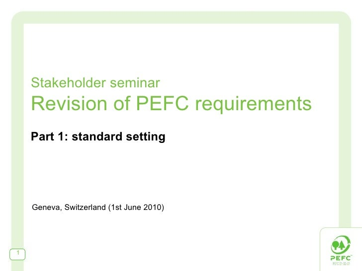 Stakeholder seminar Revision of PEFC requirements Part 1: standard setting Geneva, Switzerland (1st June 2010)