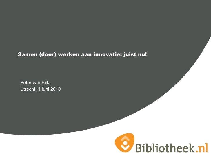 <ul><li>Peter van Eijk  </li></ul><ul><li>Utrecht, 1 juni 2010 </li></ul>Samen (door) werken aan innovatie: juist nu!