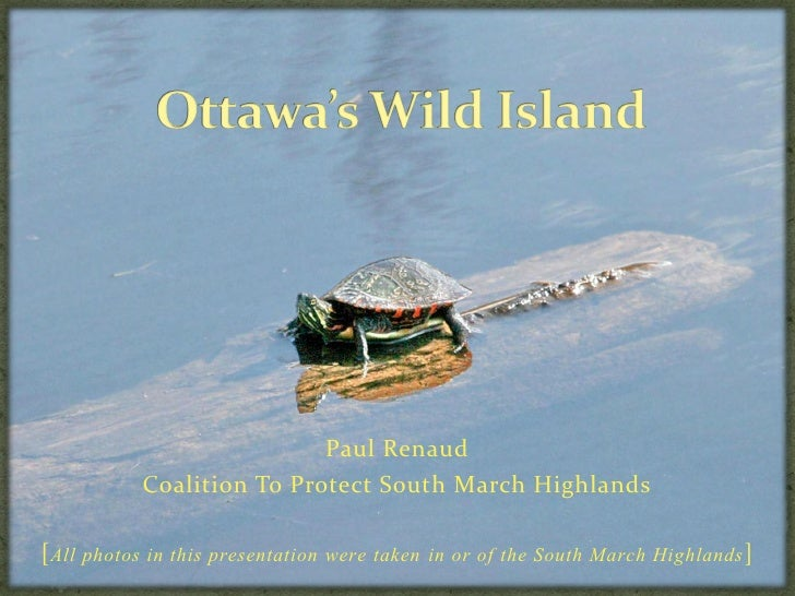 Paul Renaud            Coalition To Protect South March Highlands  [All photos in this presentation were taken in or of th...