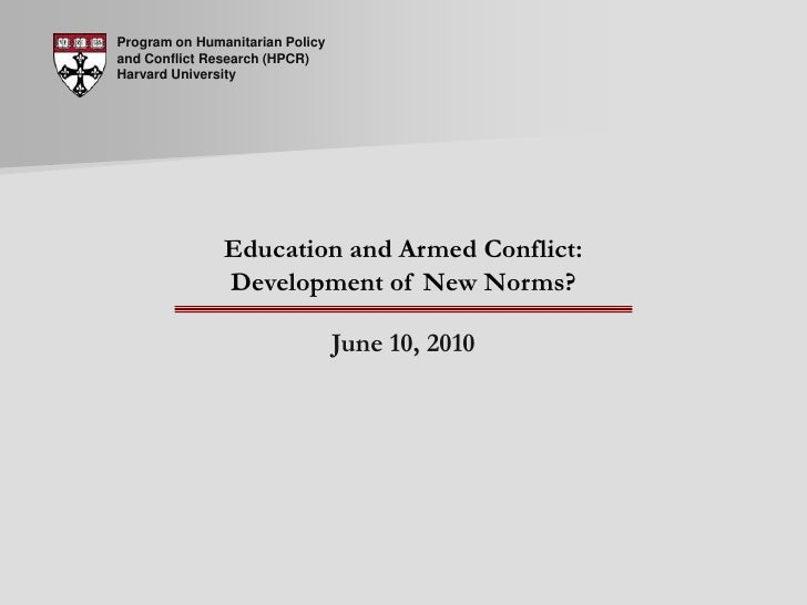 Program on Humanitarian Policy and Conflict Research (HPCR) Harvard University<br />Education and Armed Conflict:Developme...