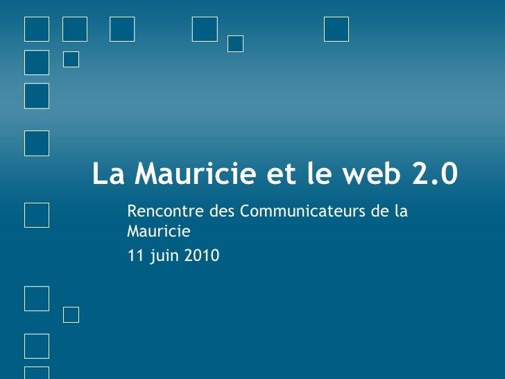 La Mauricie et le web 2.0<br />Rencontre des Communicateurs de la Mauricie<br />11 juin 2010<br />