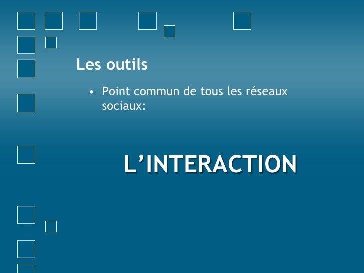 Les outils<br />Point commun de tous les réseaux sociaux:<br />L'INTERACTION<br />