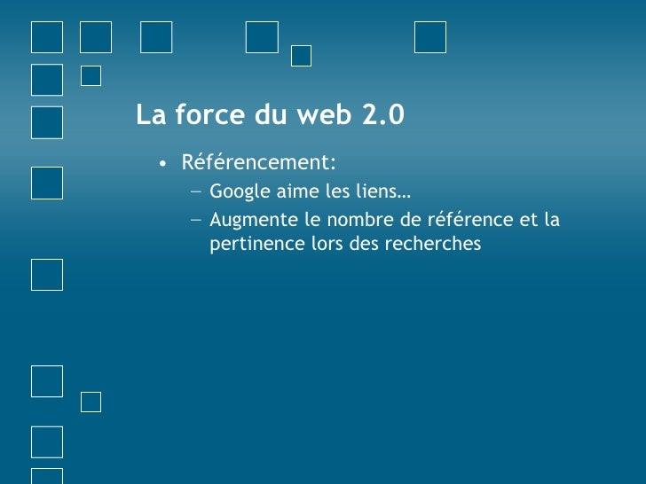 La force du web 2.0<br />Référencement:<br />Google aime les liens…<br />Augmente le nombre de référence et la pertinence ...