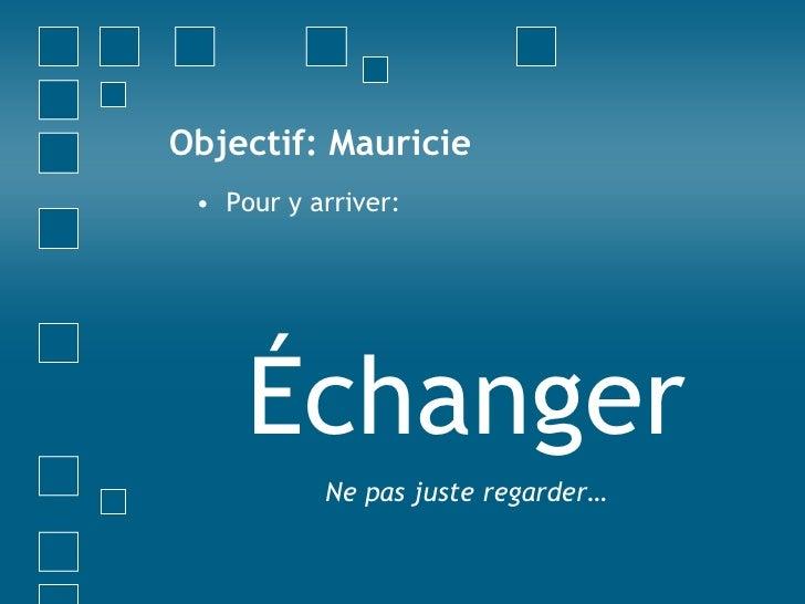 Objectif: Mauricie<br />Pour y arriver:<br />Échanger<br />Ne pas juste regarder…<br />