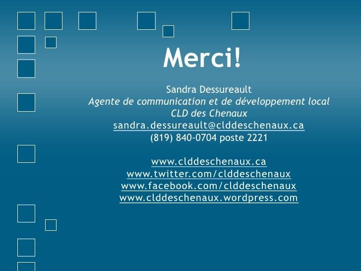 Merci!<br />Sandra Dessureault<br />Agente de communication et de développement local<br />CLD des Chenaux<br />sandra.des...