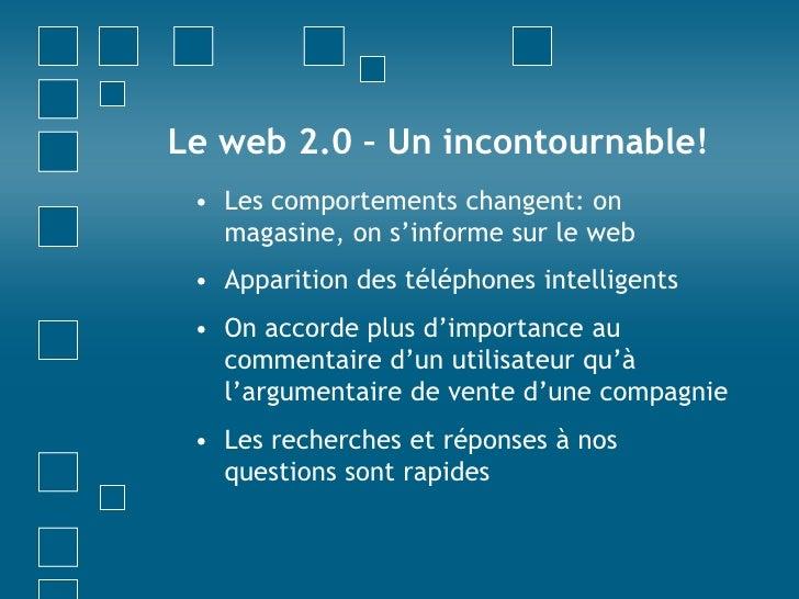 Le web 2.0 – Un incontournable!<br />Les comportements changent: on magasine, on s'informe sur le web<br />Apparition des ...