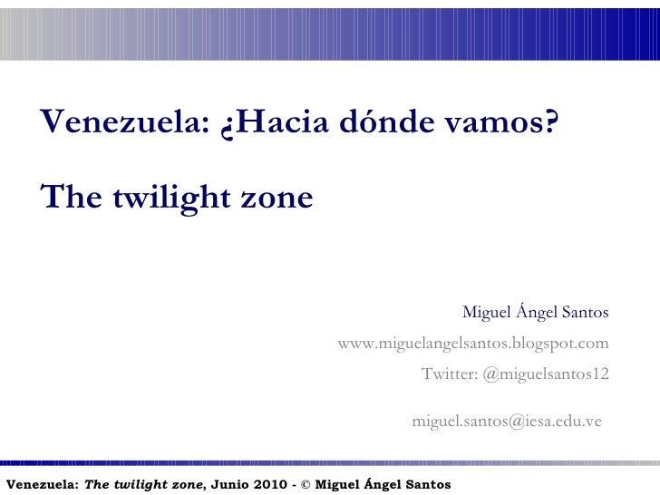 Venezuela: ¿Hacia dónde vamos? The twilight zone Miguel Ángel Santos www.miguelangelsantos.blogspot.com Twitter: @miguelsa...