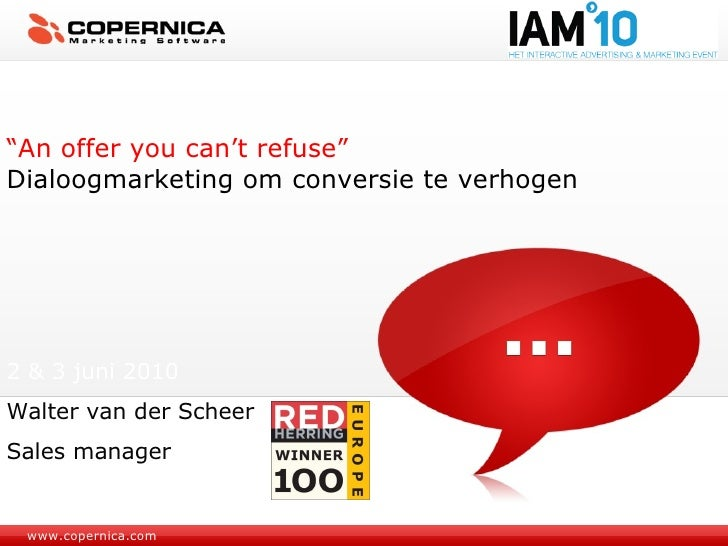 "www.copernica.com "" An offer you can't refuse"" Dialoogmarketing om conversie te verhogen 2 & 3 juni 2010 Walter van der Sc..."