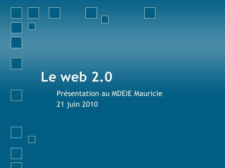 Le web 2.0<br />Présentation au MDEIE Mauricie<br />21 juin 2010<br />