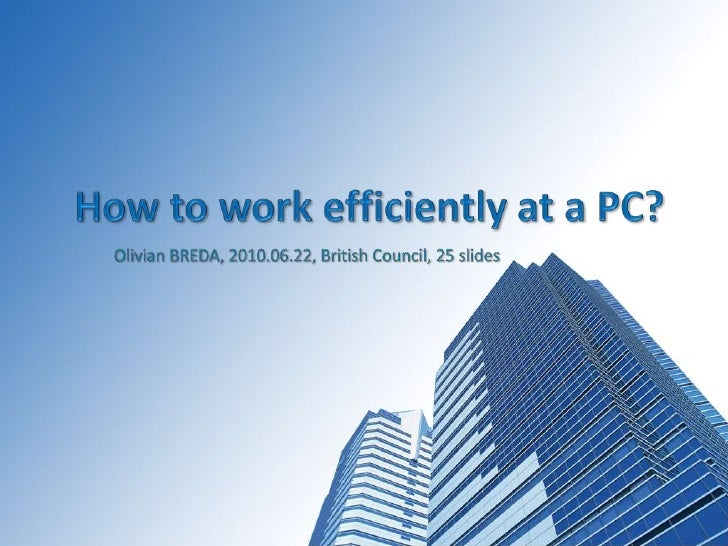 How to work efficiently at a PC?<br /> Olivian BREDA, 2010.06.22, British Council, 25slides<br />