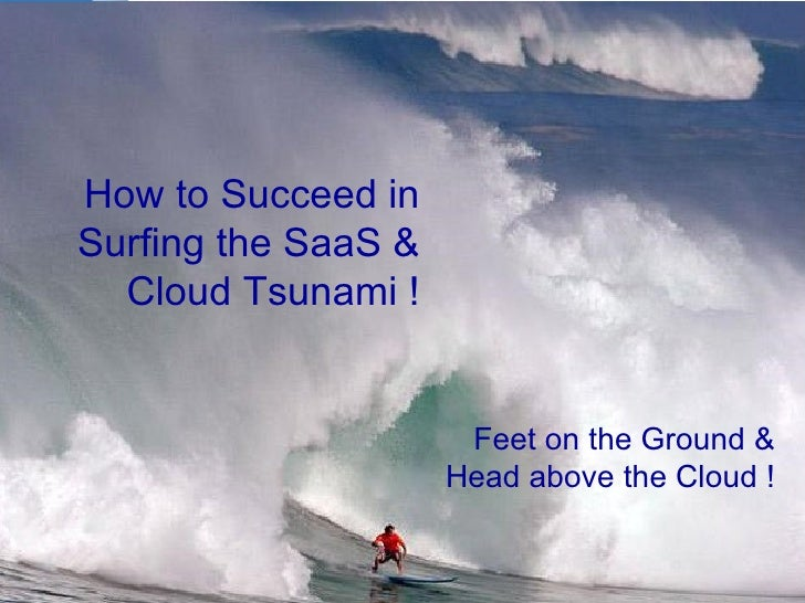 How to Succeed in Surfing the SaaS & Cloud Tsunami ! Feet on the Ground & Head above the Cloud !