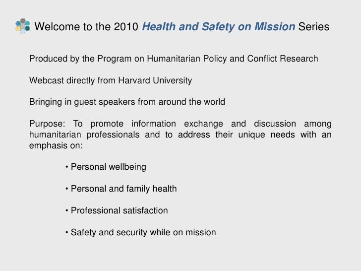 Welcome to the 2010 Health and Safety on Mission Series<br />Produced by the Program on Humanitarian Policy and Conflict ...