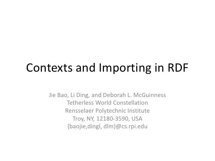 Contexts and Importing in RDF     Jie Bao, Li Ding, and Deborah L. McGuinness            Tetherless World Constellation   ...
