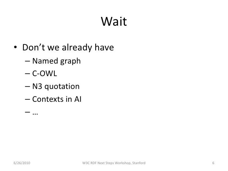 Wait • Don't we already have       – Named graph       – C-OWL       – N3 quotation       – Contexts in AI       –…     6/...