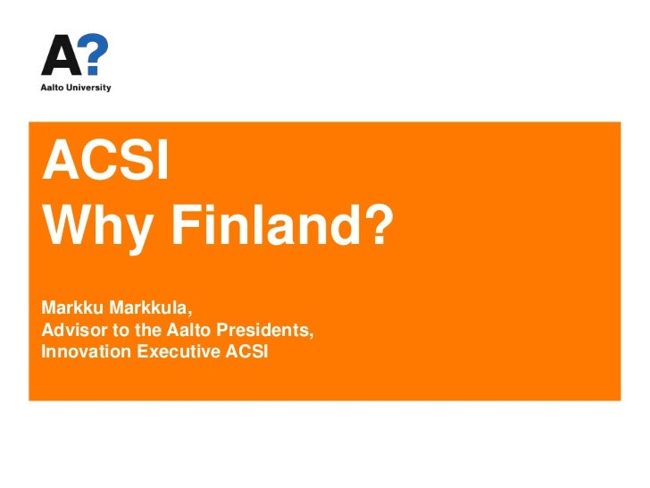 ACSIWhy Finland?Markku Markkula, Advisor to the Aalto Presidents,Innovation Executive ACSI<br />