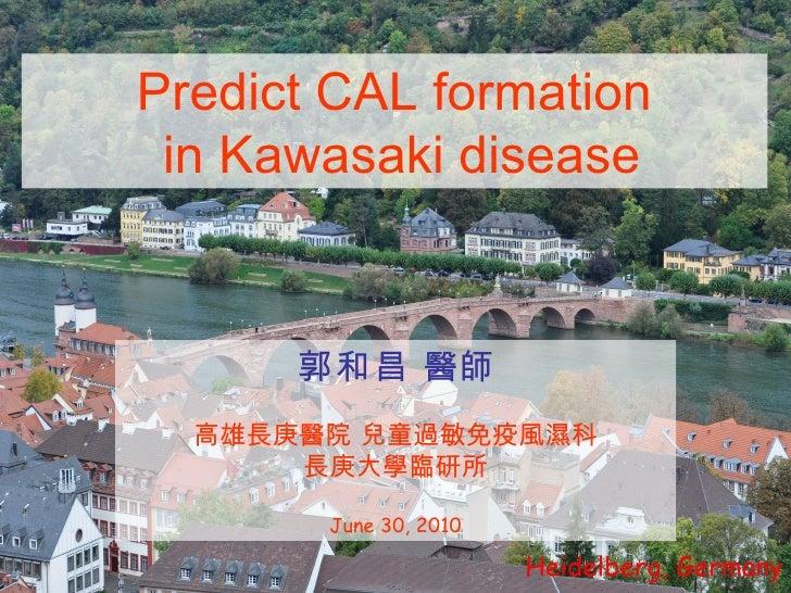 Heidelberg, Germany Predict CAL formation in Kawasaki disease 郭和昌  醫師 高雄長庚醫院 兒童過敏免疫風濕科 長庚大學臨研所 June 30, 2010