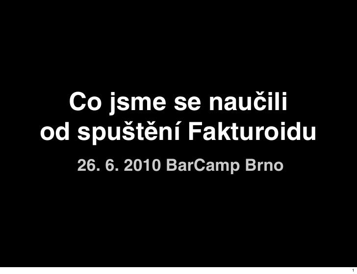 Co jsme se naučili od spuštění Fakturoidu   26. 6. 2010 BarCamp Brno                                  1