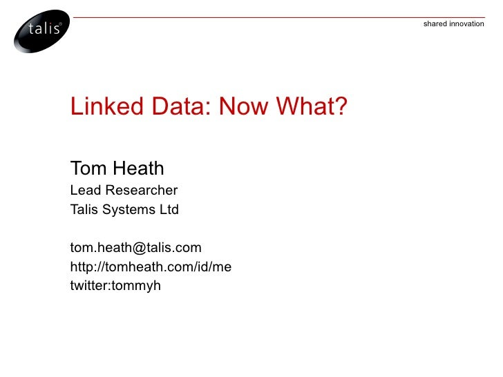 shared innovation     Linked Data: Now What?  Tom Heath Lead Researcher Talis Systems Ltd  tom.heath@talis.com http://tomh...